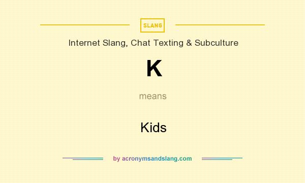 What does K mean? It stands for Kids