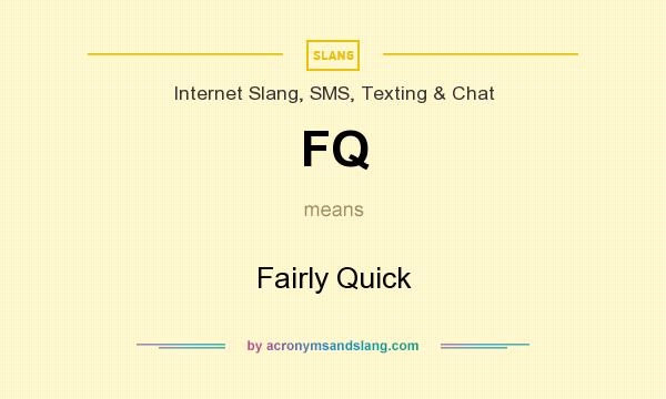 What does FQ mean? It stands for Fairly Quick
