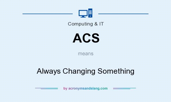 What does ACS mean? It stands for Always Changing Something