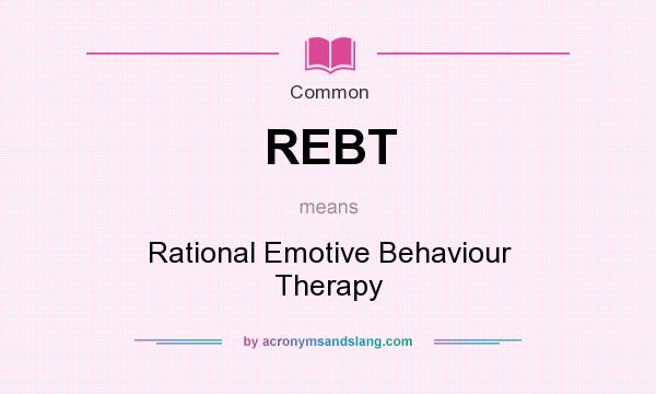 What does REBT mean? It stands for Rational Emotive Behaviour Therapy