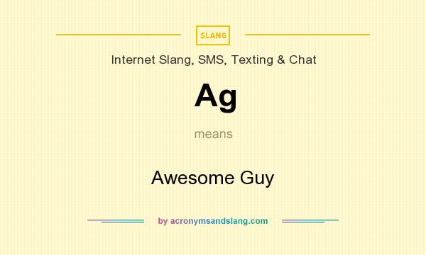 What does Ag mean? It stands for Awesome Guy