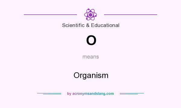 What does O mean? It stands for Organism