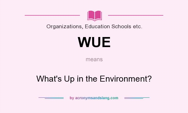 What does WUE mean? It stands for What`s Up in the Environment?