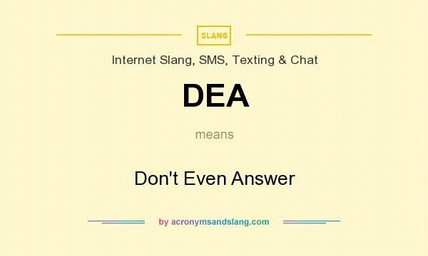 What does DEA mean? It stands for Don`t Even Answer