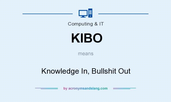 What does KIBO mean? It stands for Knowledge In, Bullshit Out