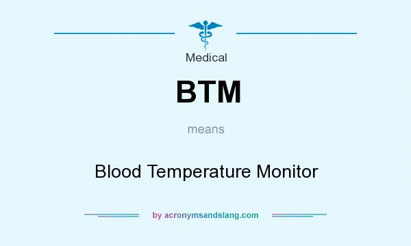 What does BTM mean? It stands for Blood Temperature Monitor