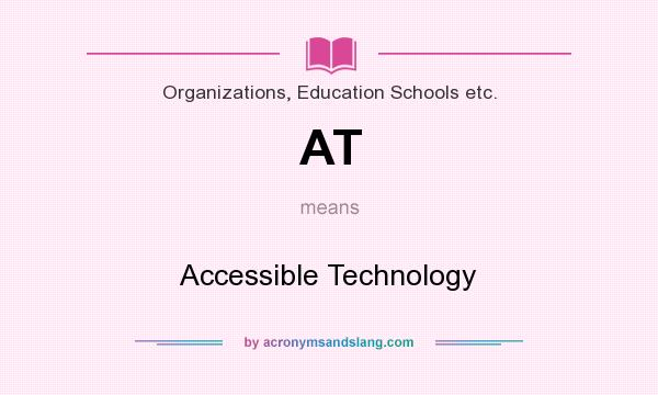 What does AT mean? It stands for Accessible Technology