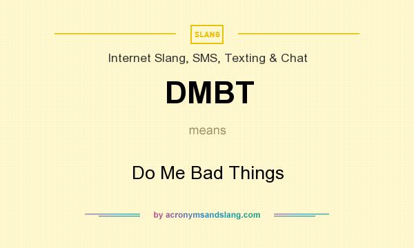 What does DMBT mean? It stands for Do Me Bad Things