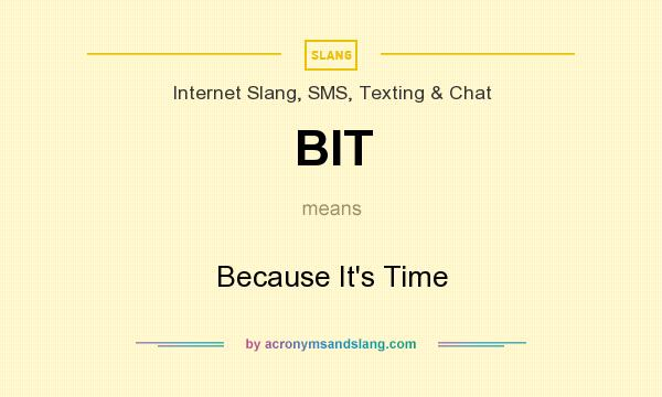 What does BIT mean? It stands for Because It`s Time