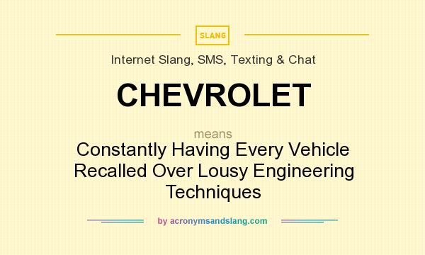 What does CHEVROLET mean? It stands for Constantly Having Every Vehicle Recalled Over Lousy Engineering Techniques
