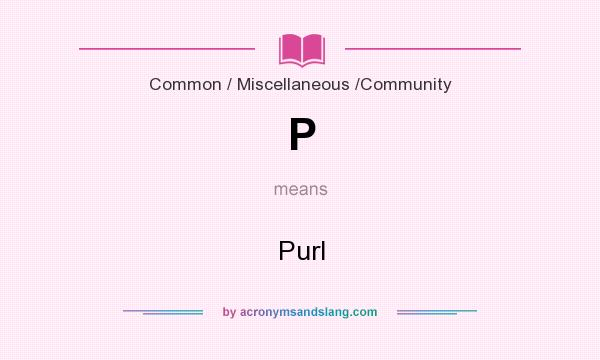 What does P mean? It stands for Purl