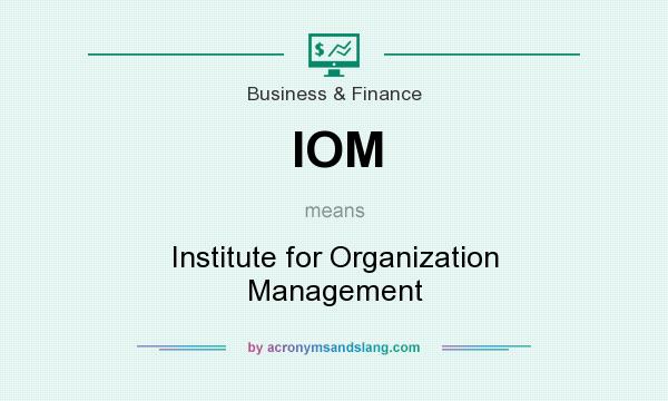 What does IOM mean? It stands for Institute for Organization Management