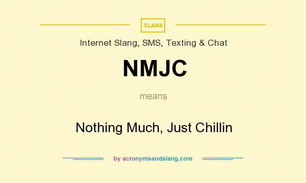 What does NMJC mean? It stands for Nothing Much, Just Chillin