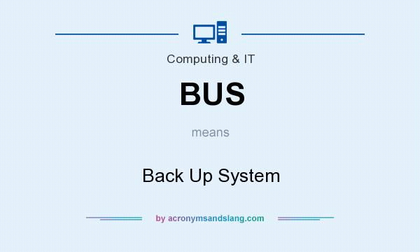 What does BUS mean? It stands for Back Up System