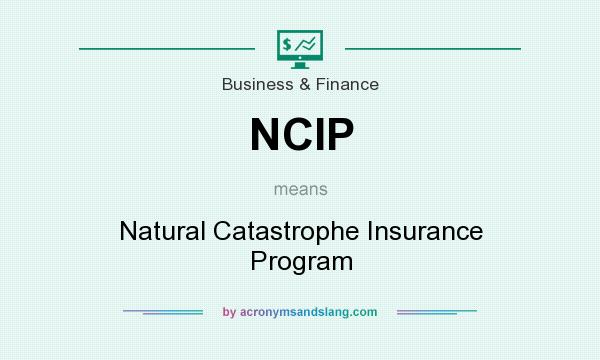 What does NCIP mean? It stands for Natural Catastrophe Insurance Program
