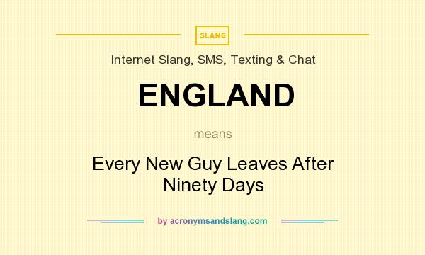 What does ENGLAND mean? It stands for Every New Guy Leaves After Ninety Days