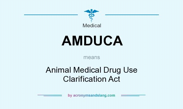What does AMDUCA mean? It stands for Animal Medical Drug Use Clarification Act