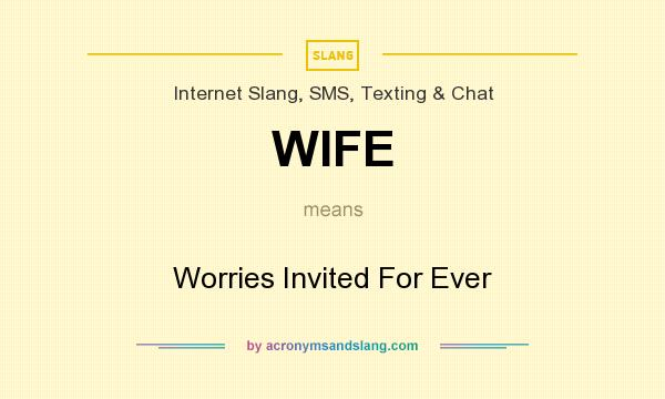 What does WIFE mean? It stands for Worries Invited For Ever