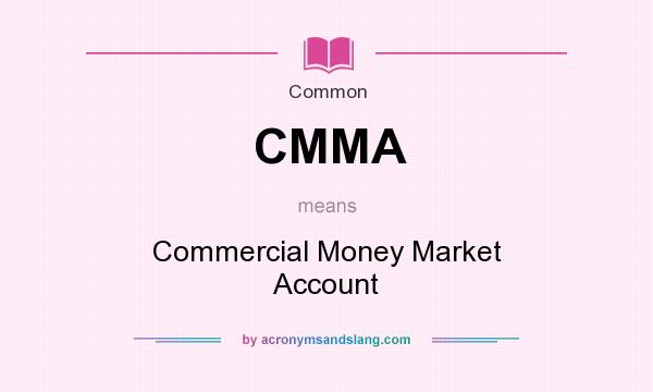 What does CMMA mean? It stands for Commercial Money Market Account