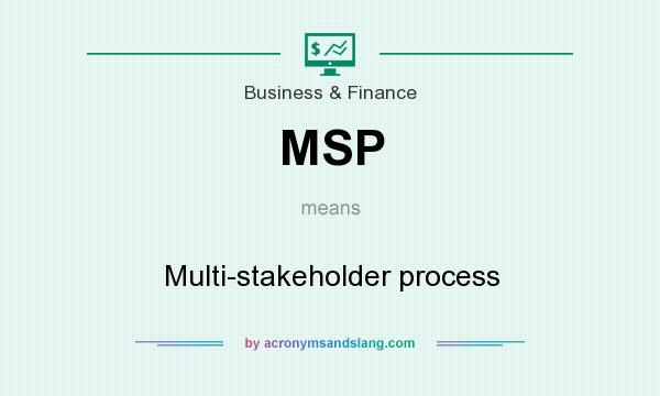 What does MSP mean? It stands for Multi-stakeholder process