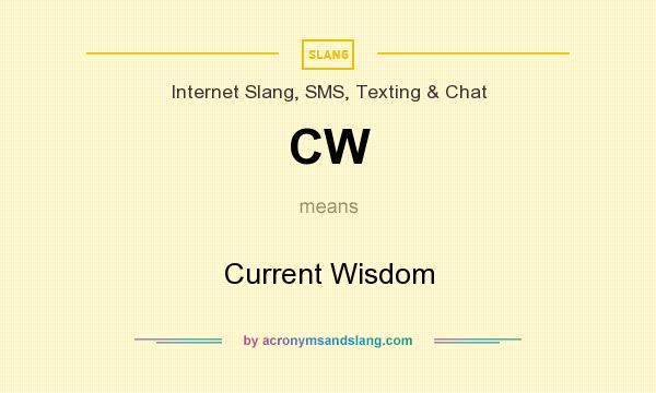 What does CW mean? It stands for Current Wisdom