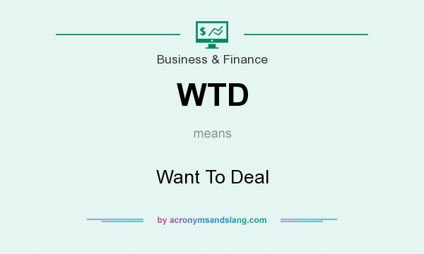What does WTD mean? It stands for Want To Deal