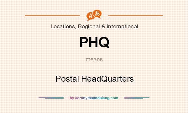 What does PHQ mean? It stands for Postal HeadQuarters