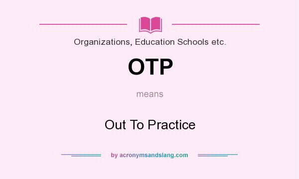 What does OTP mean? It stands for Out To Practice