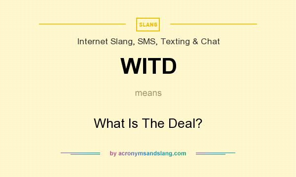 What does WITD mean? It stands for What Is The Deal?