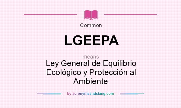 What does LGEEPA mean? It stands for Ley General de Equilibrio Ecológico y Protección al Ambiente