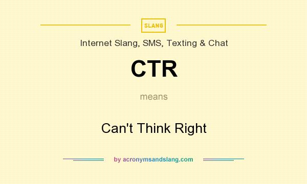 What does CTR mean? It stands for Can`t Think Right