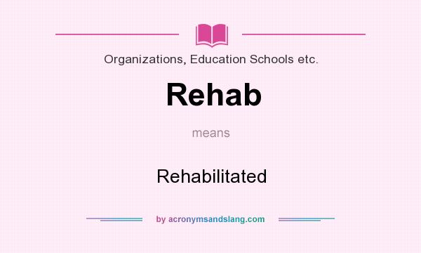 What does Rehab mean? It stands for Rehabilitated