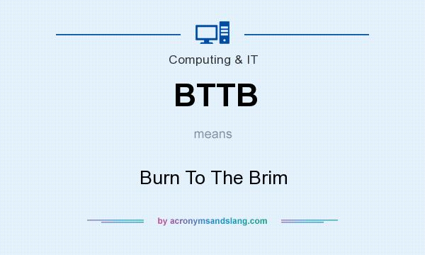 What does BTTB mean? It stands for Burn To The Brim