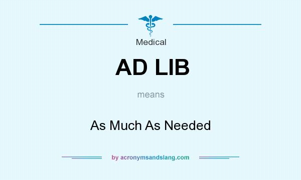 What does AD LIB mean? It stands for As Much As Needed