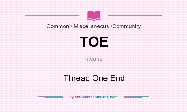 What does TOE mean? It stands for Thread One End