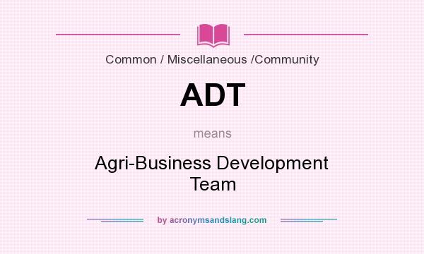 What does ADT mean? It stands for Agri-Business Development Team
