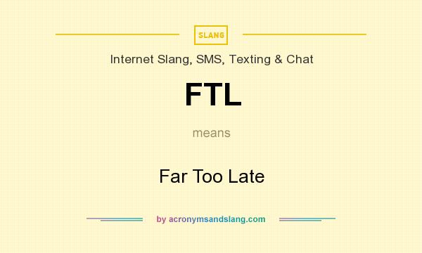 What does FTL mean? It stands for Far Too Late