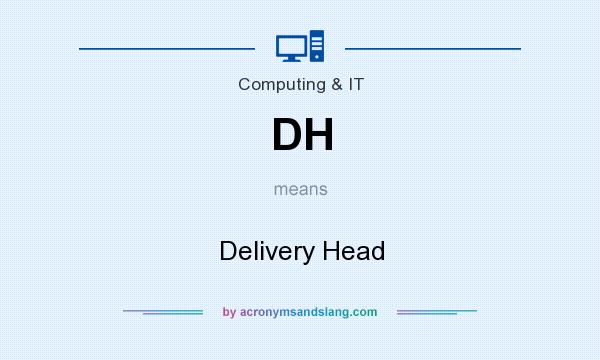 What does DH mean? It stands for Delivery Head