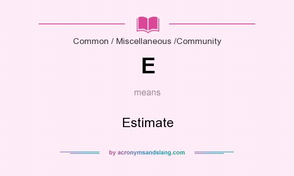 What does E mean? It stands for Estimate