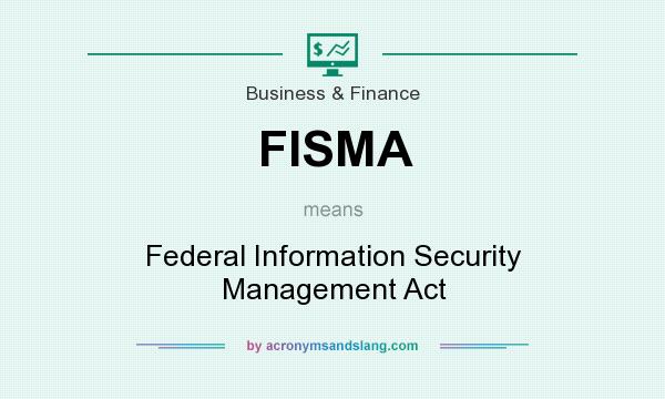 What does FISMA mean? It stands for Federal Information Security Management Act