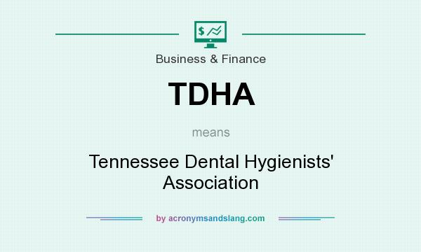 What does TDHA mean? It stands for Tennessee Dental Hygienists` Association