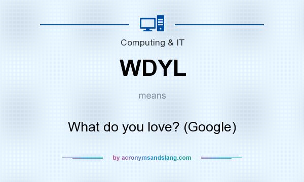 What does WDYL mean? It stands for What do you love? (Google)