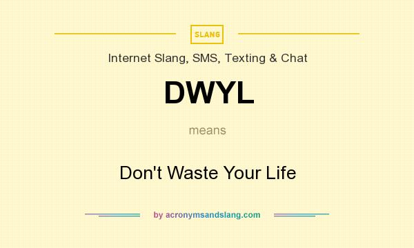 What does DWYL mean? It stands for Don`t Waste Your Life