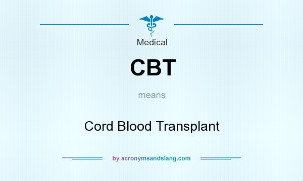 What does CBT mean? It stands for Cord Blood Transplant