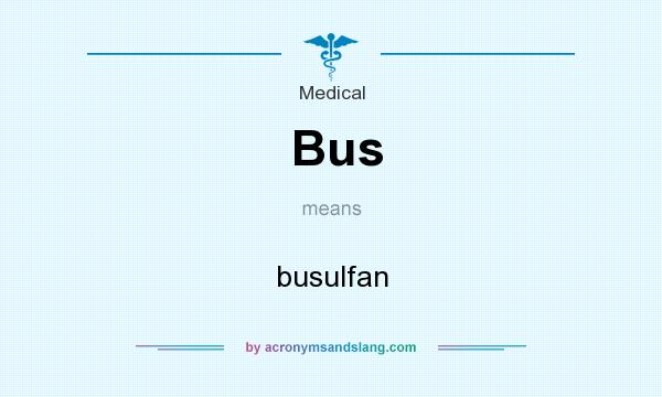 What does Bus mean? It stands for busulfan
