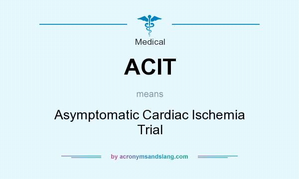 What does ACIT mean? It stands for Asymptomatic Cardiac Ischemia Trial