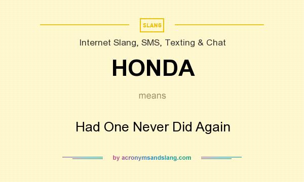 What does HONDA mean? It stands for Had One Never Did Again
