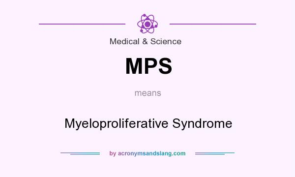 What does MPS mean? It stands for Myeloproliferative Syndrome