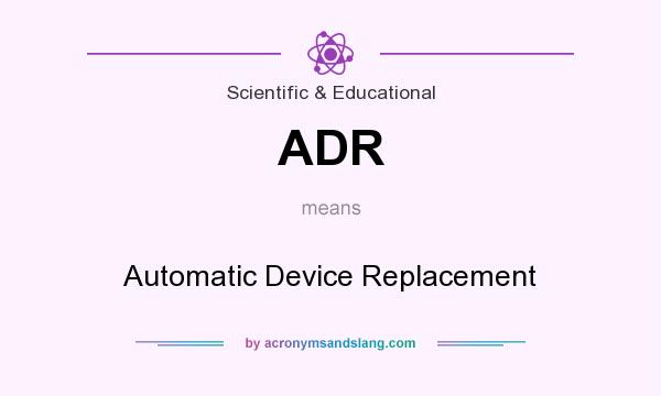 What does ADR mean? It stands for Automatic Device Replacement