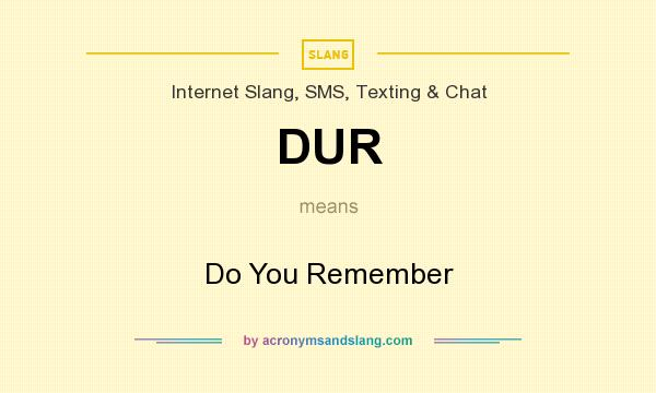 What does DUR mean? It stands for Do You Remember